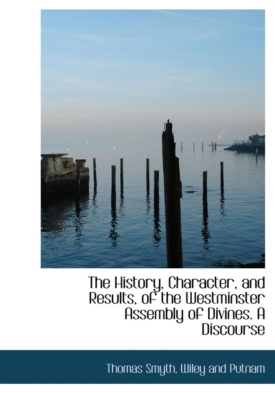 The History, Character, and Results, of the Westminster Assembly of Divines. a Discourse