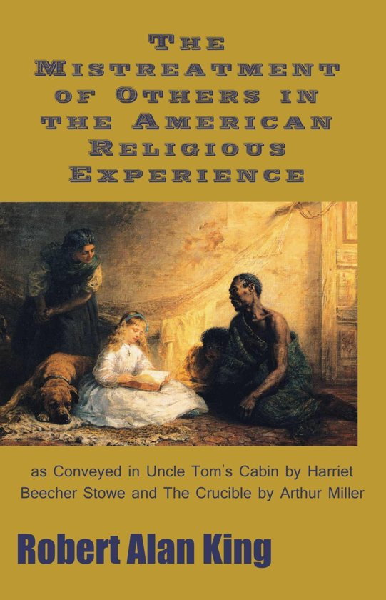 The Mistreatment of Others in the American Religious Experience as Conveyed in Uncle Tom's Cabin by Harriet Beecher Stowe and The Crucible by Arthur Miller