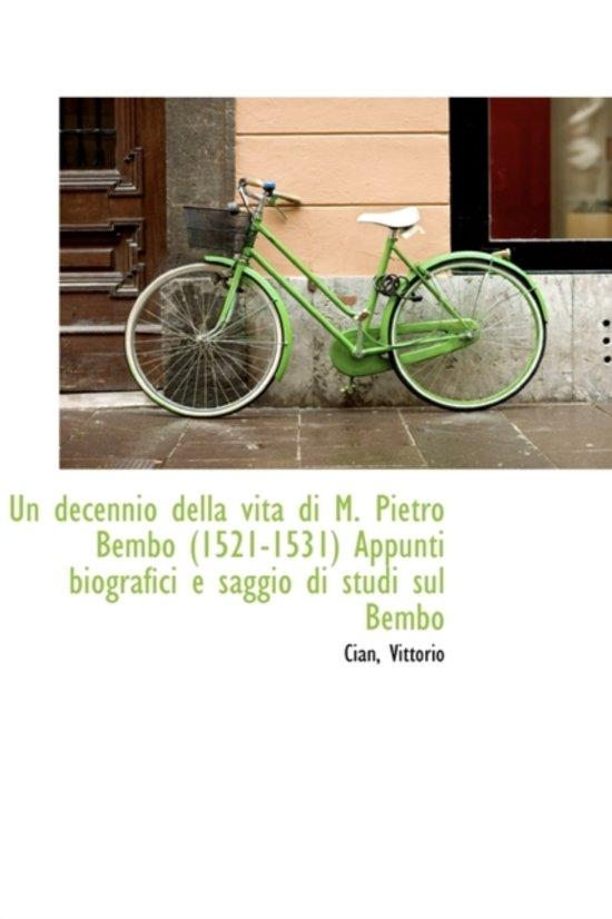 Un Decennio Della Vita Di M. Pietro Bembo 1521-1531 Appunti Biografici E Saggio Di Studi Sul Bembo