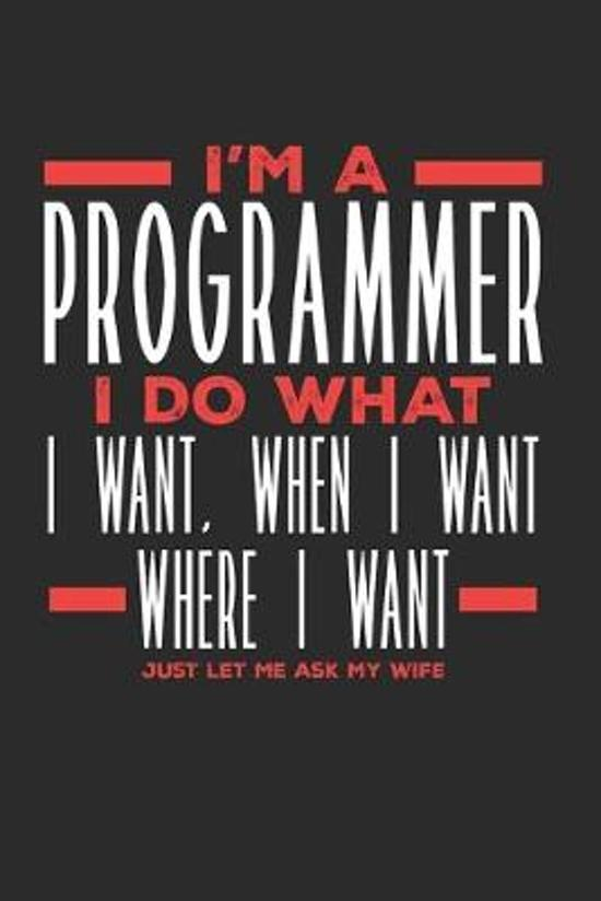 I'm a Programmer I Do What I Want, When I Want, Where I Want. Just Let Me Ask My Wife: Lined Journal Notebook for Programmers