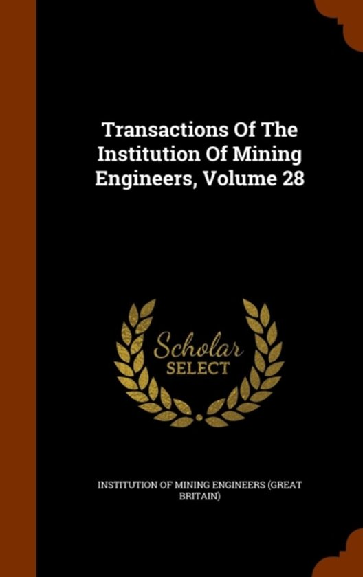Transactions of the Institution of Mining Engineers, Volume 28