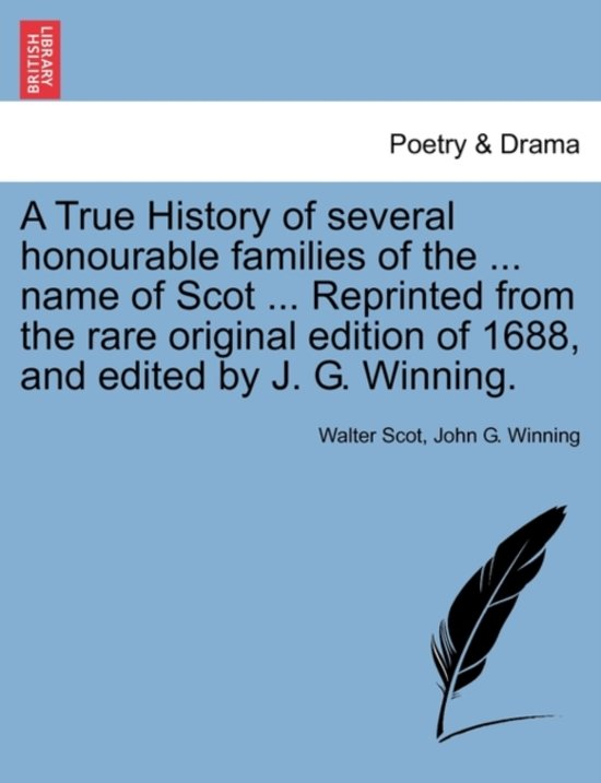 A True History of several honourable families of the name of Scot Reprinted from the rare original edition of 1688