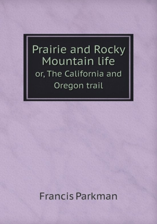 Prairie and Rocky Mountain Life Or, the California and Oregon Trail