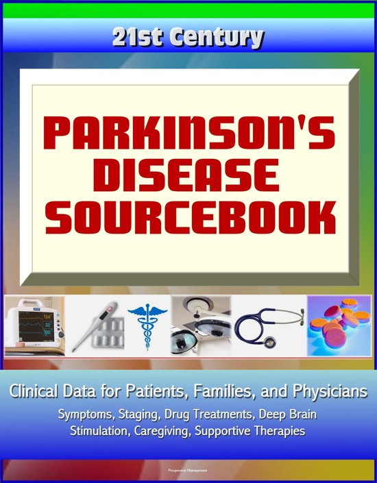21st Century Parkinson's Disease (PD) Sourcebook: Clinical Data for Patients, Families, and Physicians - Symptoms, Staging, Drug Treatments, Deep Brain Stimulation, Caregiving, Supportive Therapies