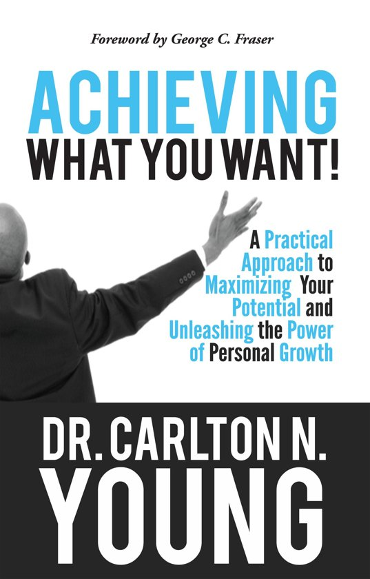 Achieving What You Want: A Practical Approach to Maximizing Your Potential and Unleashing the Power of Personal Growth