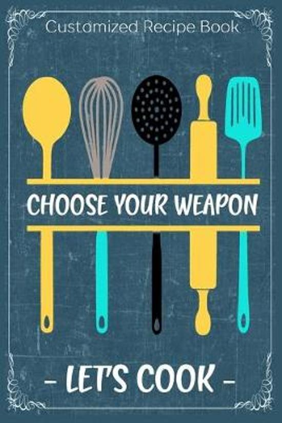 Choose Your Weapon Let's Cook: Cooking Recipe Notebook Gift for Men, Women or Kids