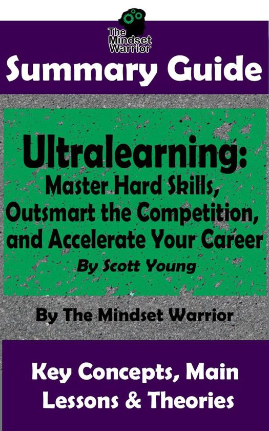 Summary Guide: Ultralearning: Master Hard Skills, Outsmart the Competition, and Accelerate Your Career: By Scott Young | The Mindset Warrior Summary Guide
