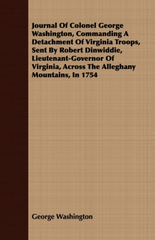 Journal Of Colonel George Washington, Commanding A Detachment Of Virginia Troops, Sent By Robert Dinwiddie, Lieutenant-Governor Of Virginia, Across The Alleghany Mountains, In 1754
