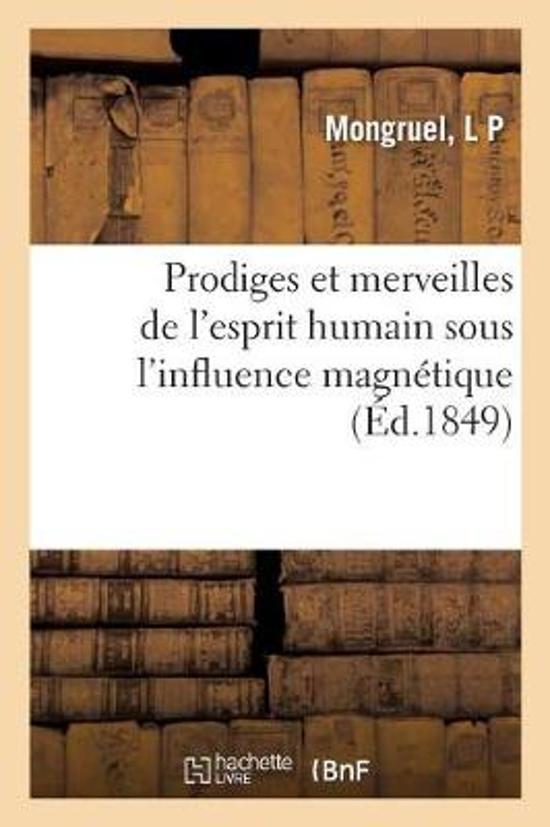 Prodiges Et Merveilles de l'Esprit Humain Sous l'Influence Magn tique