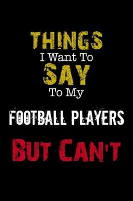 Things I Want to Say to My Football Players But Can't Notebook Funny Gift: Lined Notebook / Journal Gift, 110 Pages, 6x9, Soft Cover, Matte Finish
