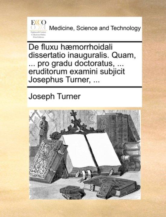 de Fluxu H morrhoidali Dissertatio Inauguralis. Quam, ... Pro Gradu Doctoratus, ... Eruditorum Examini Subjicit Josephus Turner, ...