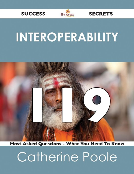 interoperability 119 Success Secrets - 119 Most Asked Questions On interoperability - What You Need To Know