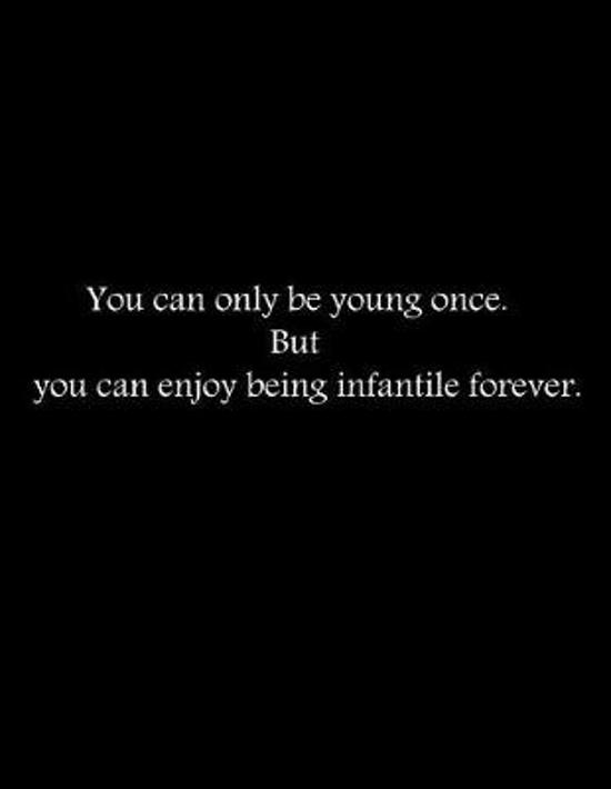 You can only be young once. But you can enjoy being infantile forever