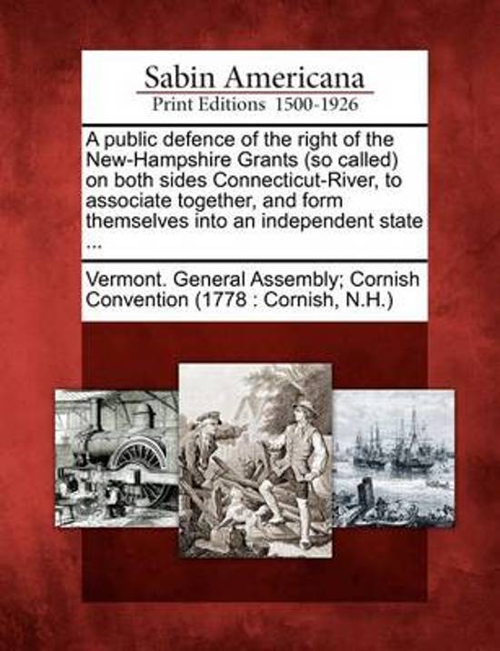 A Public Defence of the Right of the New-Hampshire Grants (So Called) on Both Sides Connecticut-River, to Associate Together, and Form Themselves Into an Independent State ...