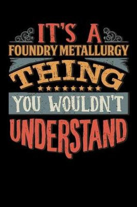 Its A Foundry Metallurgy Thing You Wouldnt Understand: Foundry Metallurgist Notebook Journal 6x9 Personalized Customized Gift For Foundry Metallurgy S