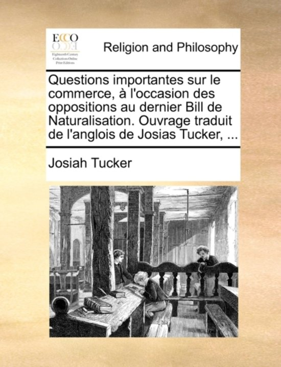 Questions Importantes Sur Le Commerce, l'Occasion Des Oppositions Au Dernier Bill de Naturalisation. Ouvrage Traduit de l'Anglois de Josias Tucker, ...