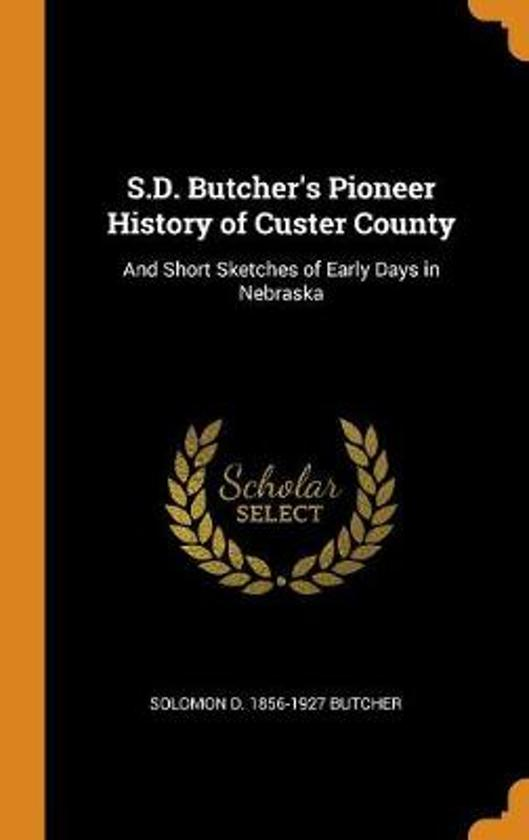 S.D. Butcher's Pioneer History of Custer County, and Short Sketches of Early Days in Nebraska