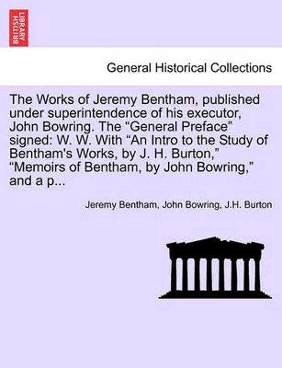 The Works of Jeremy Bentham, Published Under Superintendence of His Executor, John Bowring. the General Preface Signed