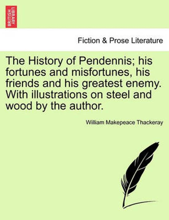 The History of Pendennis; His Fortunes and Misfortunes, His Friends and His Greatest Enemy. with Illustrations on Steel and Wood by the Author. Vol. I