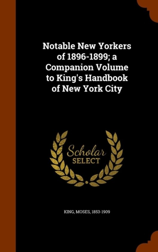 Notable New Yorkers of 1896-1899; A Companion Volume to King's Handbook of New York City