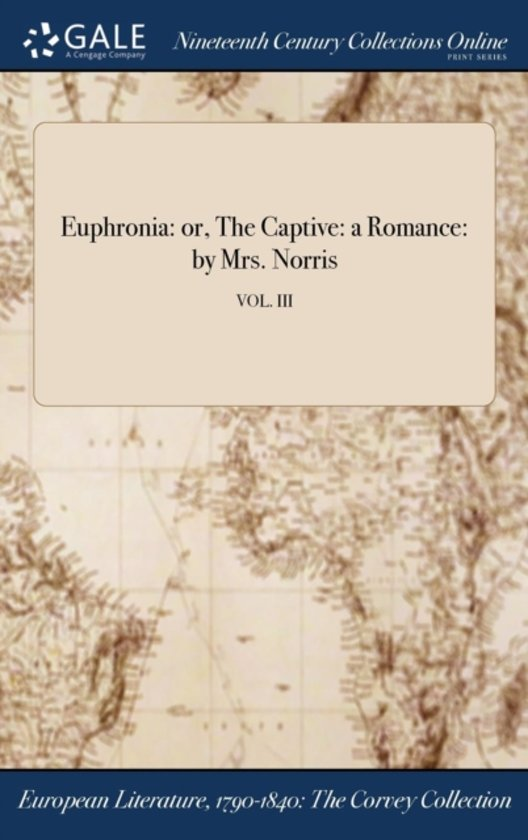 Euphronia: Or, the Captive: a Romance: by Mrs. Norris; Vol. III