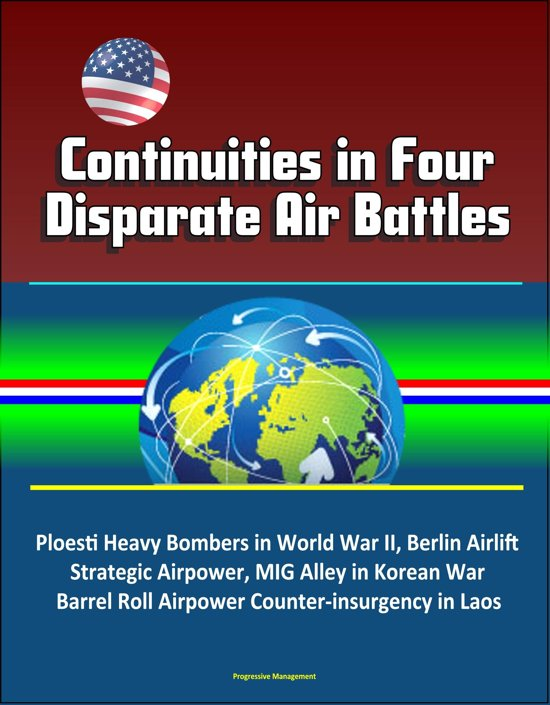 Continuities in Four Disparate Air Battles: Ploesti Heavy Bombers in World War II, Berlin Airlift Strategic Airpower, MIG Alley in Korean War, Barrel Roll Airpower Counter-insurgency in Laos