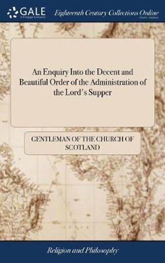 An Enquiry Into the Decent and Beautiful Order of the Administration of the Lord's Supper