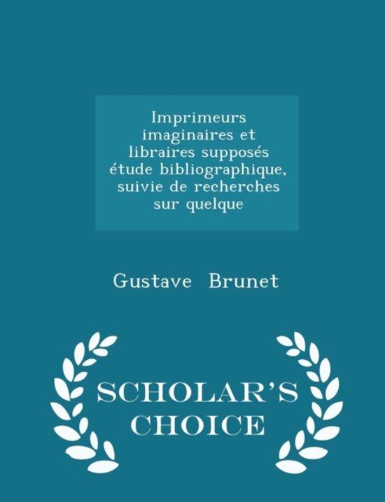 Imprimeurs Imaginaires Et Libraires Supposes Etude Bibliographique, Suivie de Recherches Sur Quelque - Scholar's Choice Edition