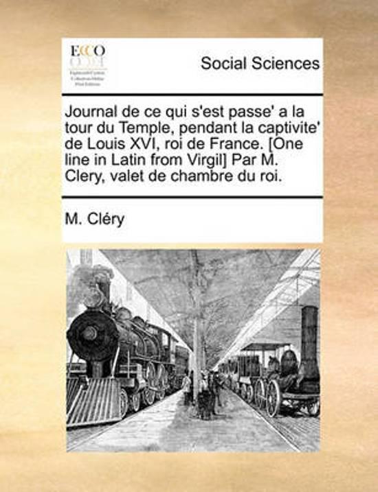 Journal de Ce Qui s'Est Passe' a la Tour Du Temple, Pendant La Captivite' de Louis XVI, Roi de France. [one Line in Latin from Virgil] Par M. Clery, Valet de Chambre Du Roi.