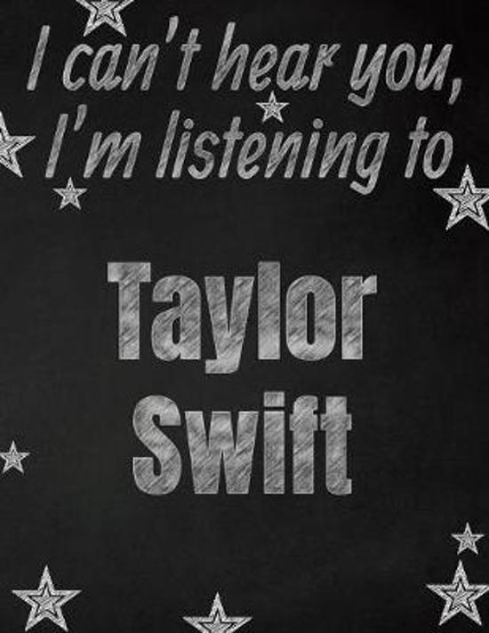 I can't hear you, I'm listening to Taylor Swift creative writing lined notebook: Promoting band fandom and music creativity through writing...one day