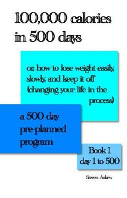 100,000 calories in 500 days: Or, how to lose weight easily, slowly, and keep it off (changing your life in the process) A 500 day pre-planned progr