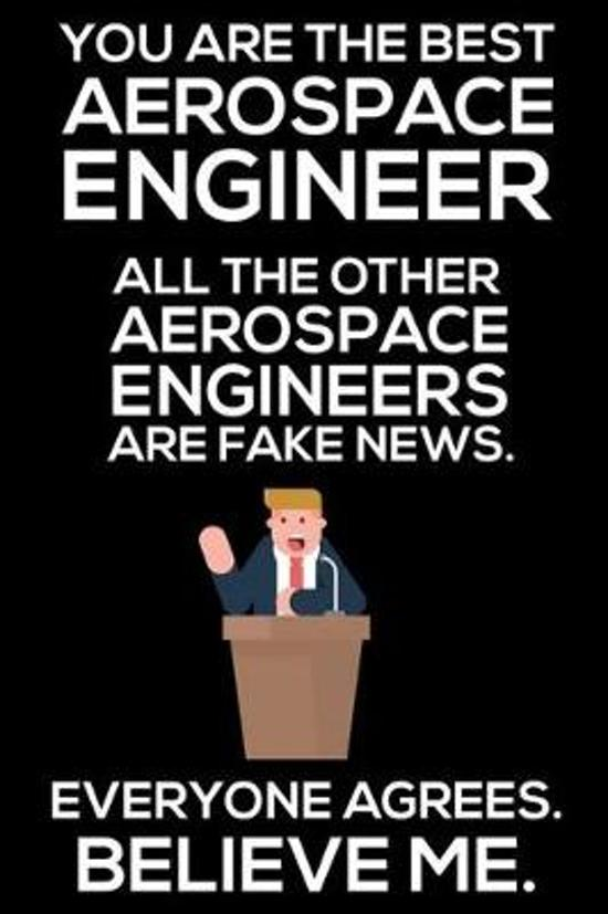 You Are The Best Aerospace Engineer All The Other Aerospace Engineers Are Fake News. Everyone Agrees. Believe Me.: Trump 2020 Notebook, Funny Producti
