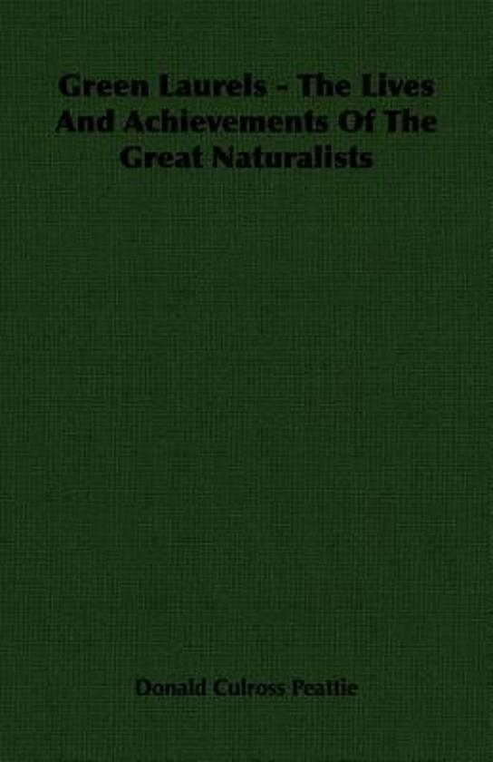 Green Laurels - The Lives And Achievements Of The Great Naturalists
