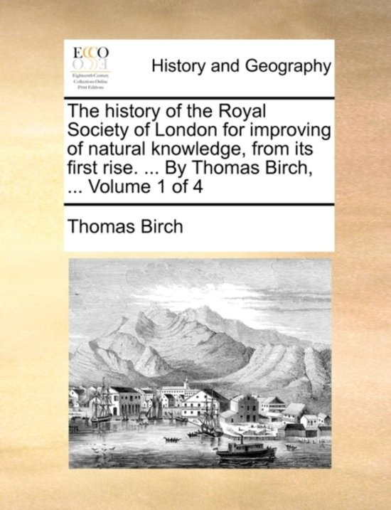 The History of the Royal Society of London for Improving of Natural Knowledge, from Its First Rise. ... by Thomas Birch, ... Volume 1 of 4