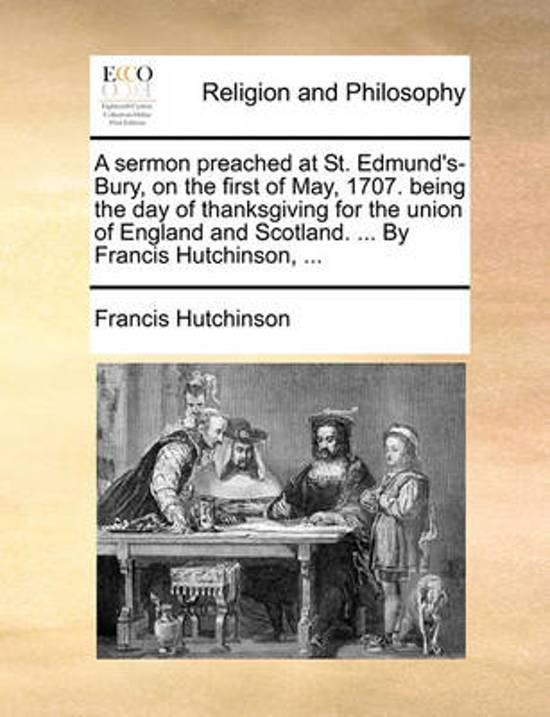 A Sermon Preached at St. Edmund's-Bury, on the First of May, 1707. Being the Day of Thanksgiving for the Union of England and Scotland. ... by Francis Hutchinson,