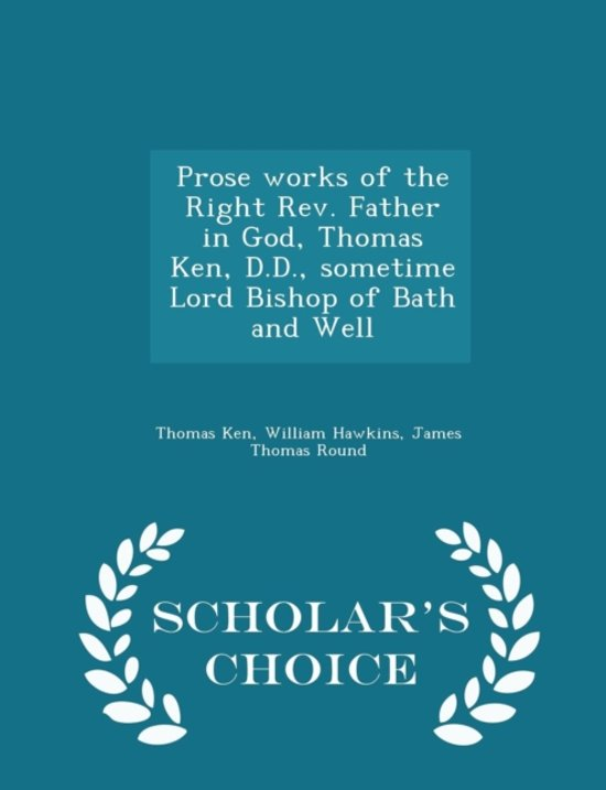Prose Works of the Right REV. Father in God, Thomas Ken, D.D., Sometime Lord Bishop of Bath and Well - Scholar's Choice Edition