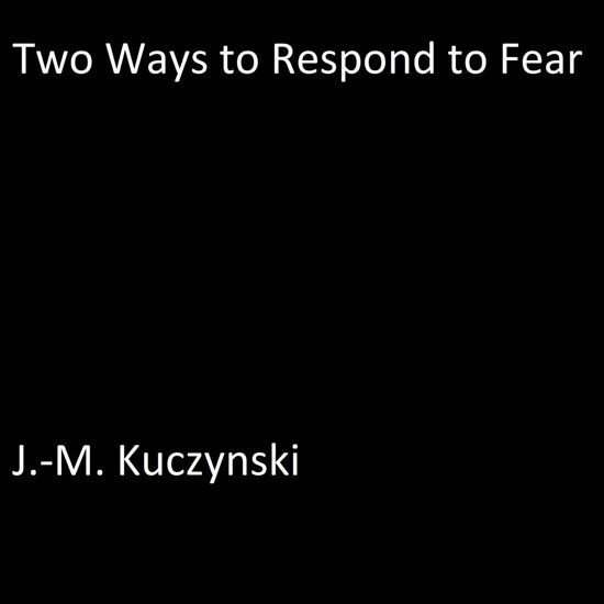 Two Ways to Respond to Fear
