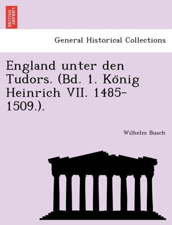 England Unter Den Tudors. (Bd. 1. Ko Nig Heinrich VII. 1485-1509.).