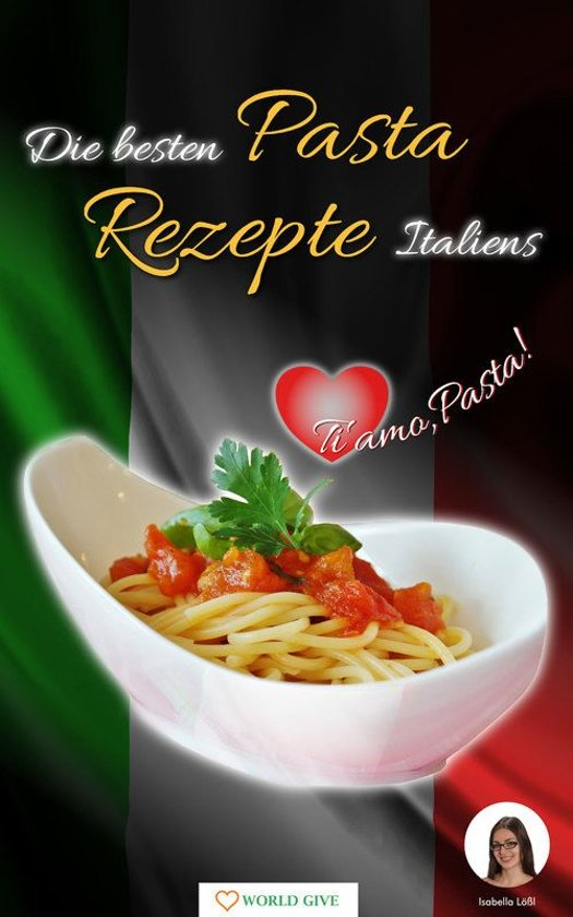 Pasta Rezepte - Die besten Pasta Rezepte Italiens Ti amo, Pasta!