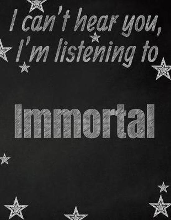 I can't hear you, I'm listening to Immortal creative writing lined notebook: Promoting band fandom and music creativity through writing...one day at a