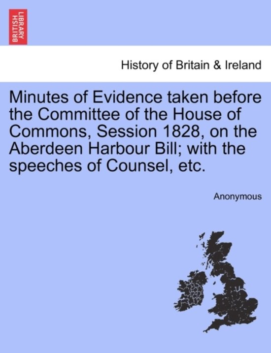 Minutes of Evidence Taken Before the Committee of the House of Commons, Session 1828, on the Aberdeen Harbour Bill; With the Speeches of Counsel, Etc.
