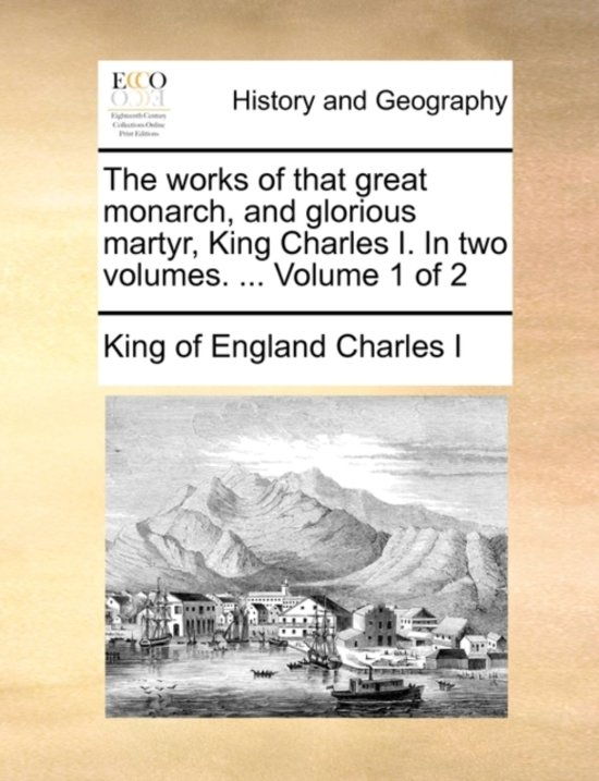 The Works of That Great Monarch, and Glorious Martyr, King Charles I. in Two Volumes. ... Volume 1 of 2