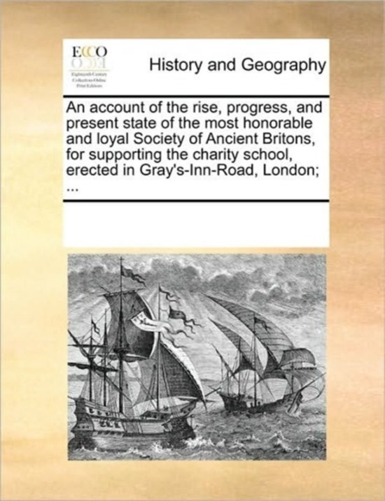 An Account of the Rise, Progress, and Present State of the Most Honorable and Loyal Society of Ancient Britons, for Supporting the Charity School, Erected in Gray's-Inn-Road, London;
