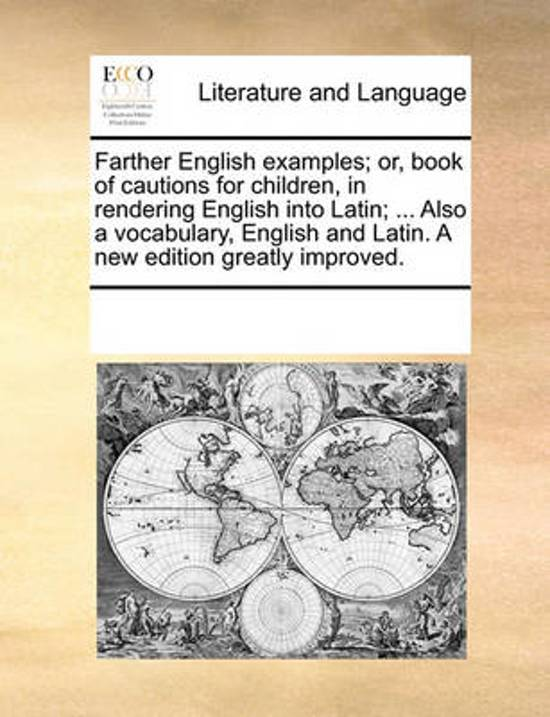 Farther English Examples; Or, Book of Cautions for Children, in Rendering English Into Latin; ... Also a Vocabulary, English and Latin. a New Edition Greatly Improved