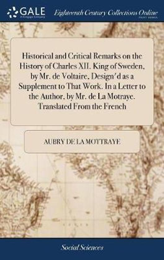 Historical and Critical Remarks on the History of Charles XII. King of Sweden, by Mr. de Voltaire, Design'd as a Supplement to That Work. in a Letter to the Author, by Mr. de la Motraye. Translated from the French