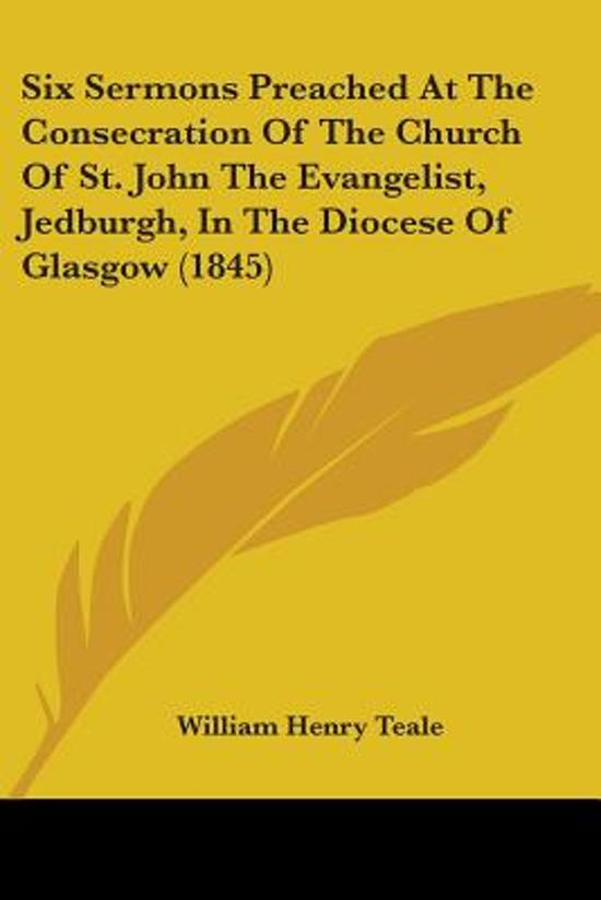 Six Sermons Preached At The Consecration Of The Church Of St. John The Evangelist, Jedburgh, In The Diocese Of Glasgow (1845)