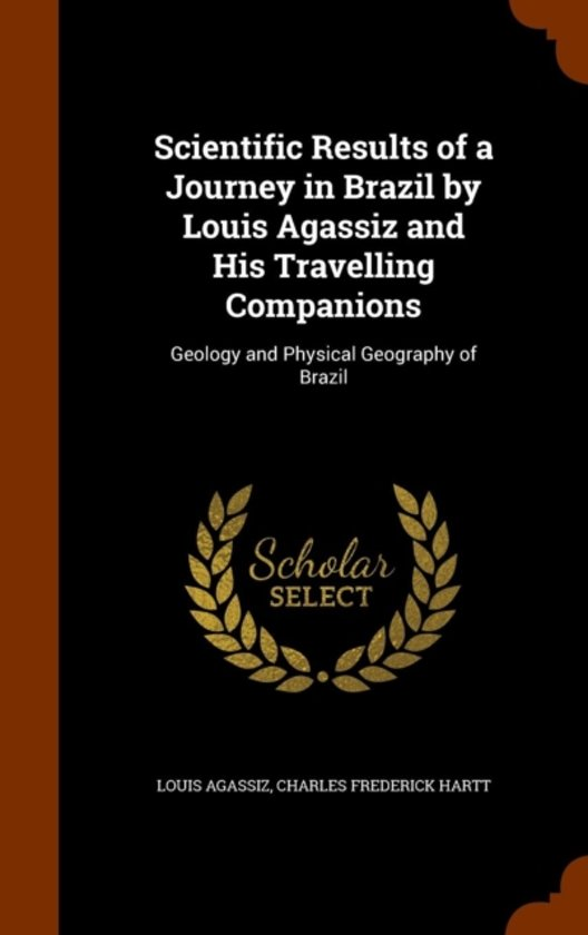 Scientific Results of a Journey in Brazil by Louis Agassiz and His Travelling Companions