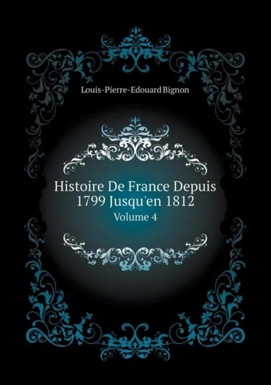 Boek cover Histoire de France Depuis 1799 Jusquen 1812 Volume 4 van Louis-Pierre-Edouard Bignon (Paperback)