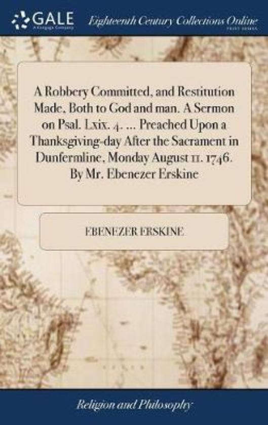 A Robbery Committed, and Restitution Made, Both to God and Man. a Sermon on Psal. LXIX. 4. ... Preached Upon a Thanksgiving-Day After the Sacrament in Dunfermline, Monday August 11. 1746. by Mr. Ebenezer Erskine
