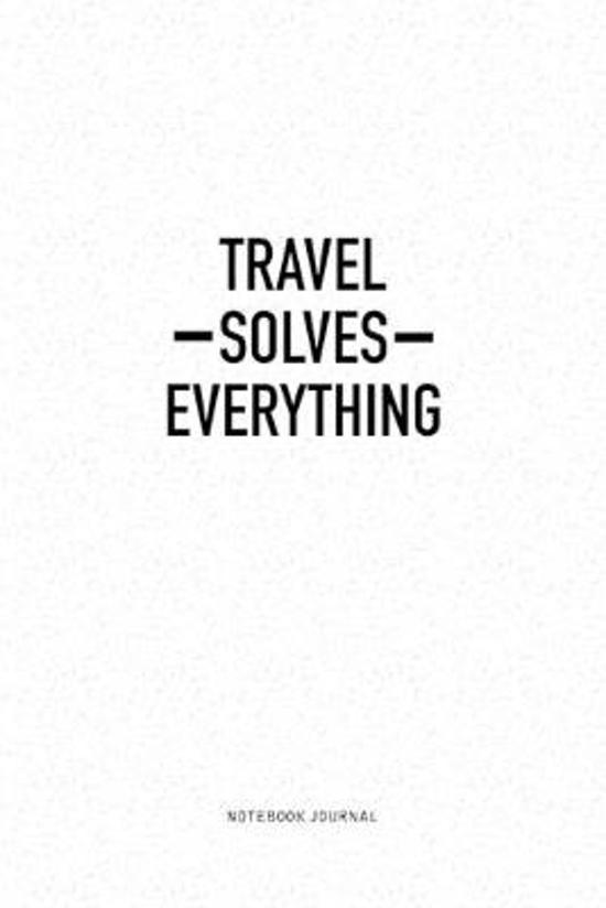 Travel Solves Everything: A 6x9 Inch Notebook Journal Diary With A Bold Text Font Slogan On A Matte Cover and 120 Blank Lined Pages Makes A Grea